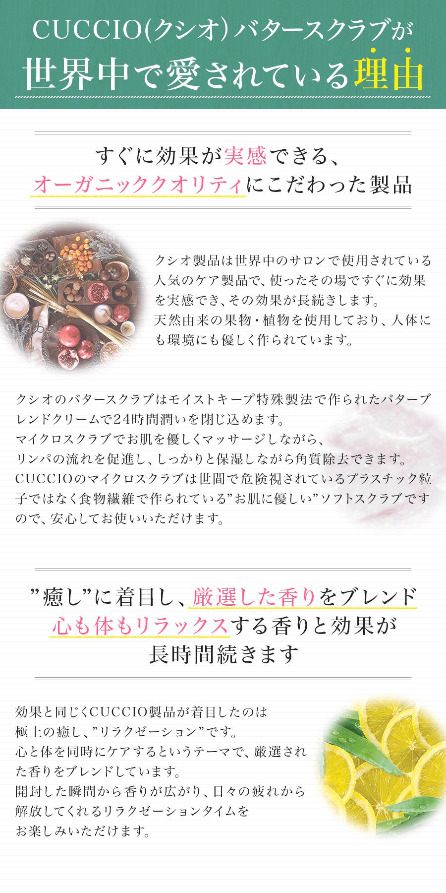 """CUCCIO(クシオ)バタースクラブが世界中で愛されている理由。 すぐに効果が実感できる、オーガニッククオリティにこだわった製品 クシオ製品は世界中のサロンで使用されている人気のケア製品で、使ったその場ですぐに効果を実感でき、その効果が長続きします。天然由来の果物・植物を使用しており、人体にも環境にも優しく作られています。クシオのバタースクラブはモイストキープ特殊製法で作られたバターブレンドクリームで24時間潤いを閉じ込めます。マイクロスクラブでお肌を優しくマッサージしながら、リンパの流れを促進し、しっかりと保湿しながら角質除去できます。CUCCIOのマイクロスクラブは世間で危険視されているプラスチック粒子ではなく食物繊維で作られている""""お肌に優しい""""ソフトスクラブですので、安心してお使いいただけます。 """"癒し""""に着目し、厳選した香りをブレンド。心も体もリラックスする香りと効果が長時間続きます。 効果と同じくCUCCIO製品が着目したのは極上の癒し、""""リラクゼーション""""です。心と体を同時にケアするというテーマで、厳選された香りをブレンドしています。開封した瞬間から香りが広がり、日々の疲れから解放してくれるリラクゼーションタイムをお楽しみいただけます。"""